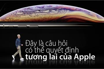 Đây là câu hỏi có thể quyết định tương lai của Apple