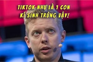 """CEO Reddit chỉ trích TikTok là """"kí sinh trùng"""" vì khả năng theo dõi người dùng quá đáng sợ"""